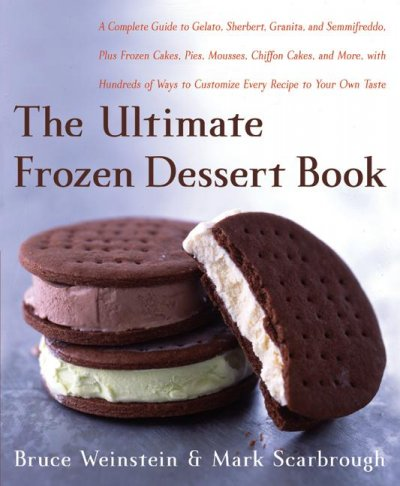 The Ultimate frozen dessert book : a complete guide to gelato, sherbet, granita, and semifreddo, plus frozen cakes, pies, mousses, chiffon cakes, and more, with hundreds of ways to customize every recipe to your own taste / Bruce Weinstein and Mark Scarbrough