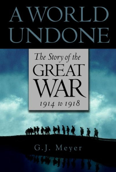 A World Undone: the Story of the Great War 1914-1918 by G. J. Meyer