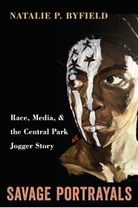 Savage Portrayals: Race, Media, and the Central Park Jogger Story by Natalie P. Byfield