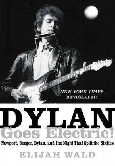 Dylan goes electric! : Newport, Seeger, Dylan, and the night that split the sixties / Elijah Wald