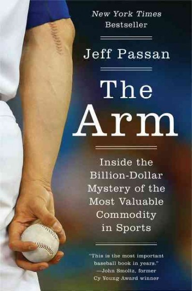 The Arm: Inside the Billion-Dollar Mystery of the Most Valuable Commodity in Sports by Jeff Passan