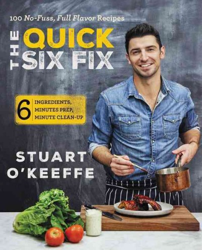 The quick six fix : 100 no-fuss, full flavor recipes, 6 ingredients, 6 minutes prep, 6 minutes clean-up / Stuart O'Keeffe with Kathleen Squires