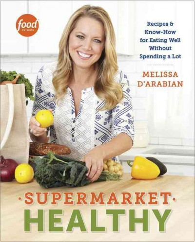 Supermarket healthy : recipes and know-how for eating well without spending a lot / Melissa d'Arabian with Raquel Pelzel