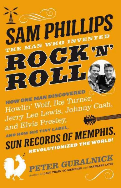 Sam Phillips - The man who invented rock 'n' roll by Peter Guralnick