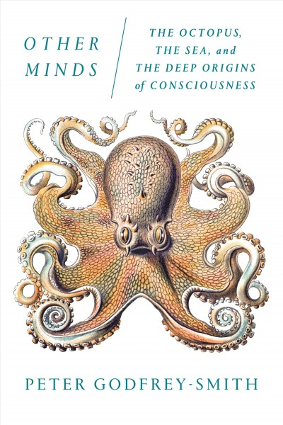 Other Minds: The Octopus, the Wea, and the Deep Origins of Consciousness by Peter Godfrey-Smith
