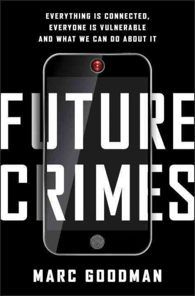 Future Crimes - everything is connected, everyone is vulnerable and what we can do about it / Marc Goodman