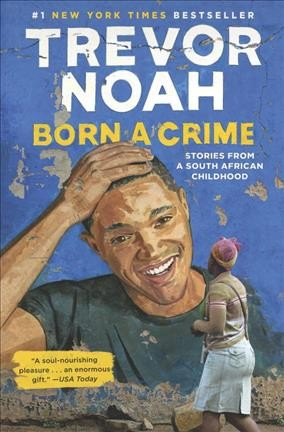 Born a crime : stories from a South African childhood / Trevor Noah