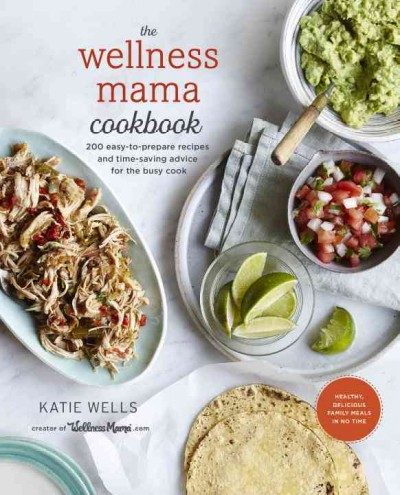 The Wellness Mama Cookbook - 200 Easy-to-Prepare Recipes and Time-Saving Advice for the Busy Cook by Katie Wells