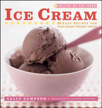 Ice cream : 52 easy recipes for year-round frozen treats / Sally Sampson ; photography by Alexandra Grablewski