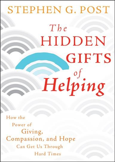 The hidden gifts of helping : how the power of giving, compassion, and hope can get us through hard times / Stephen G. Post