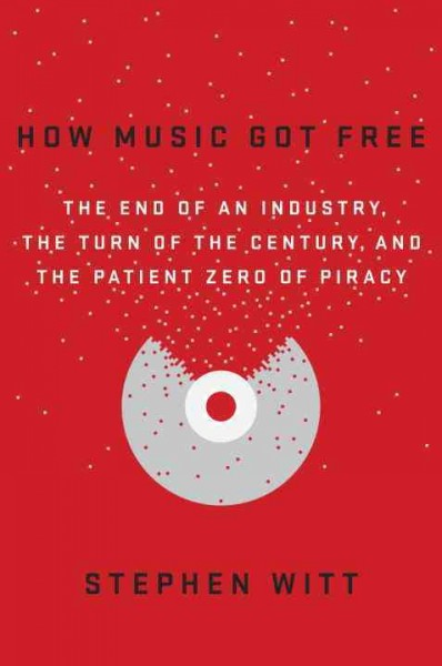 How music got free : the end of an industry, the turn of the century, and the patient zero of piracy / Stephen Witt