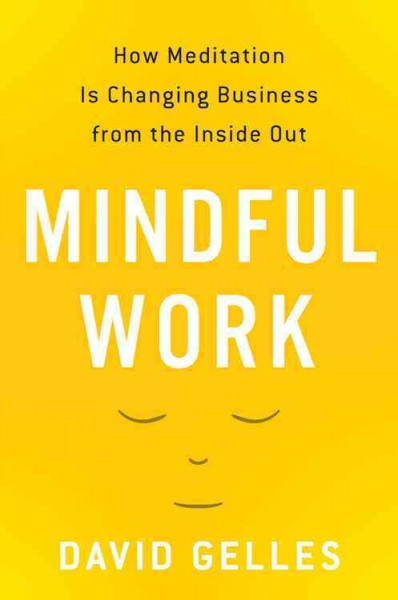 Mindful Work - How Meditation is Changing Business from the Inside Out by David Gelles