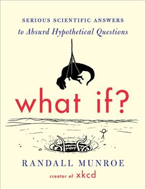 What If?: Serious Scientific Answers to Absurd Hypothetical Questions by Randall Munroe