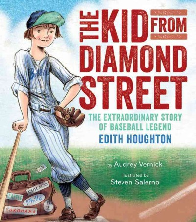 The kid from Diamond Street : the extraordinary story of baseball legend Edith Houghton / Audrey Vernick ; illustrated by Steven Salerno