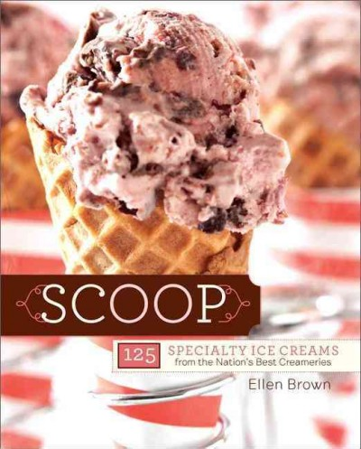 Scoop: 125 Specialty Ice Creams from the Nation's Best Creameries by Ellen Brown