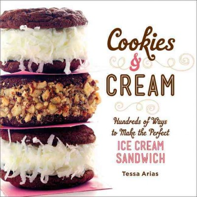 Cookies & cream : hundreds of ways to make the perfect ice cream sandwich / Tessa Arias