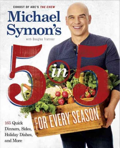 Michael Symon's 5 in 5 for every season : 150 quick dinners, sides, and holiday dishes / Michael Symon with Douglas Trattner ; photographs by Jennifer May