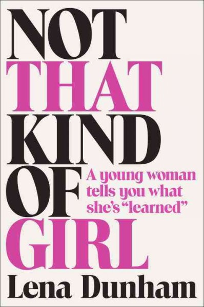 Not that kind of girl : a young woman tells you what she's learned by Lena Dunham
