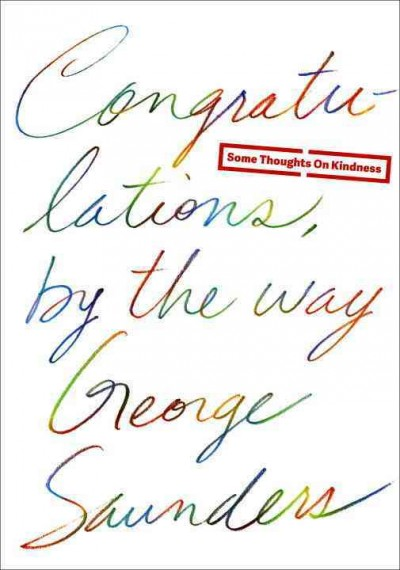 Congratulations, by the way : some thoughts on kindness / George Saunders