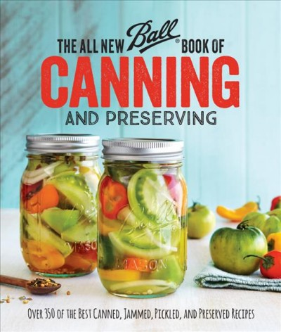 The all new Ball book of canning and preserving : over 350 of the best canned, jammed, pickled, and preserved recipes