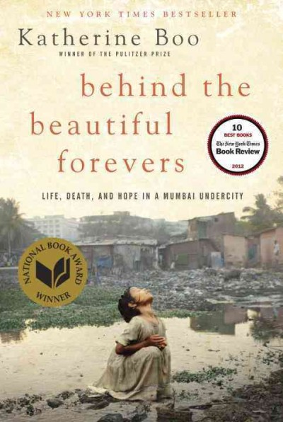 Behind the beautiful forevers : [life, death, and hope in a Mumbai undercity] / Katherine Boo