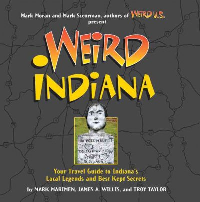 Weird Indiana : your travel guide to Indiana's local legends and best kept secrets / by Mark Marimen, James A. Willis, and Troy Taylor ; Mark Sceurman and Mark Moran, executive editors