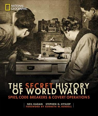 The Secret History of World War II: Spies, Code Breakers & Covert Operations by Neil Kagan & Stephen G. Hyslop with a foreword by Kenneth W. Rendell