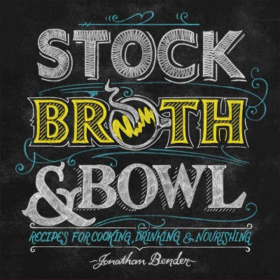 Stock, Broth & Bowl: Recipes for Cooking, Drinking & Nourishing by Jonathan Bender