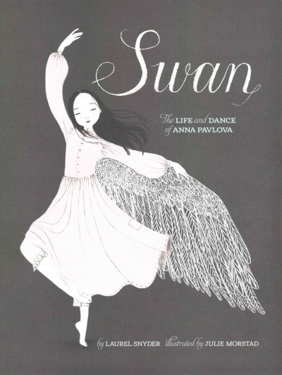 Swan: The Life and Dance of Anna Pavlova (biography) by Laurel Snyder ; illustrated by Julie Morstad