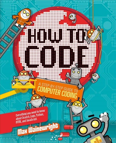 How to Code: A step-by-step guide to computer coding / Max Wainewright