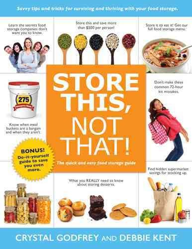Store this, not that! : the quick and easy food storage guide / Crystal Godfrey and Debbie Kent