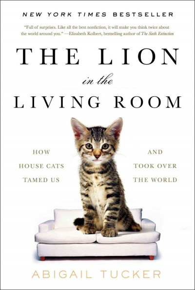 The Lion in the Living Room: How House Cats Tamed Us and Took Over the World by Abigail Tucker