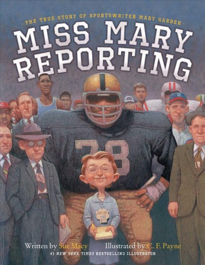 Miss Mary reporting : the true story of sportswriter Mary Garber / written by Sue Macy ; illustrated by C.F. Payne