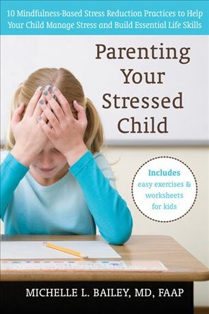 Parenting your stressed child : 10 mindfulness-based stress reduction practices to help your child manage stress and build essential life skills / Michelle L. Bailey