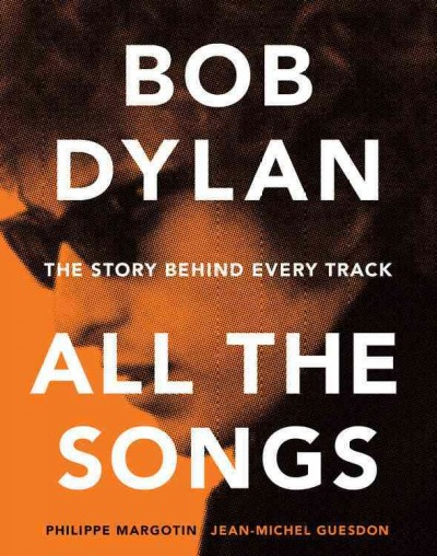 Bob Dylan : all the songs : the story behind every track / Philippe Margotin, Jean-Michel Guesdon