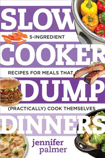 Slow cooker dump dinners : 5-ingredient recipes for meals that (practically) cook themselves / Jennifer Palmer