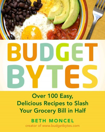 Budget bytes : over 100 easy, delicious recipes to slash your grocery bill in half / Beth Moncel