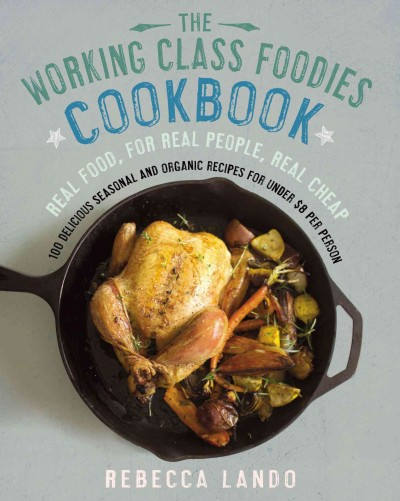 The Working class foodies' cookbook : 100 delicious seasonal and organic recipes for under $8 per person by Rebecca Lando