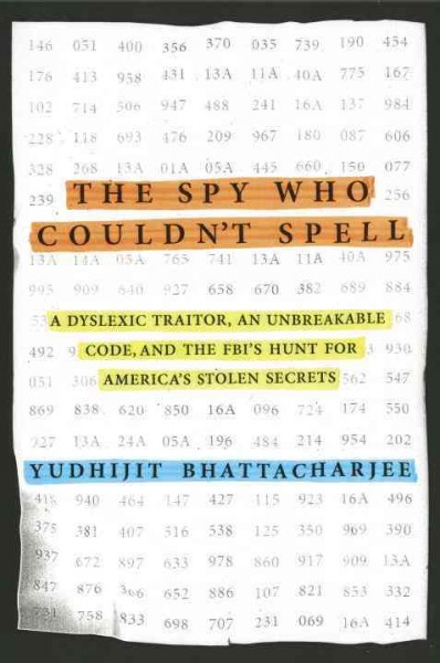 The Spy Who Couldn't Spell : a Dyslexic Traitor, an Unbreakable Code, and the FBI's Hunt for America's Stolen Secrets by Yudhijit Bhattacharjee