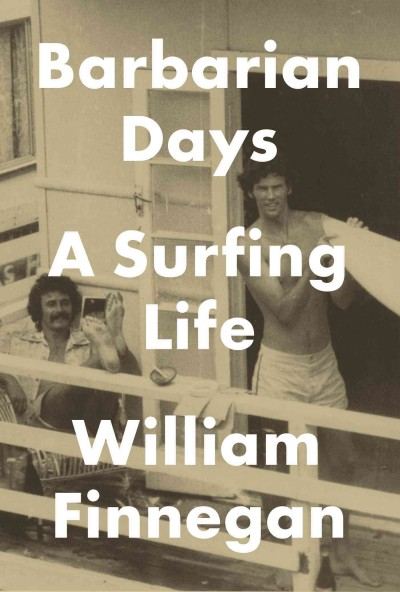 Barbarian Days - A Surfing Life by William Finnegan