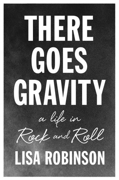 There Goes Gravity: a Life in Rock and Roll by Lisa Robinson