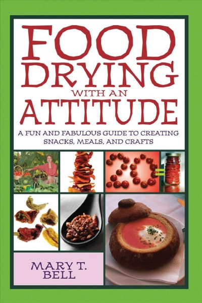 Food drying with an attitude : a fun and fabulous guide to creating snacks, meals, and crafts / Mary T. Bell