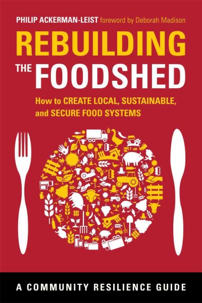 Rebuilding the foodshed : how to create local, sustainable, and secure food systems / Philip Ackerman-Leist
