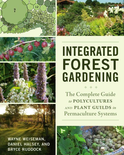Integrated forest gardening : the complete guide to polycultures and plant guilds in permaculture systems / Wayne Weiseman, Daniel Halsey, and Bryce Ruddock