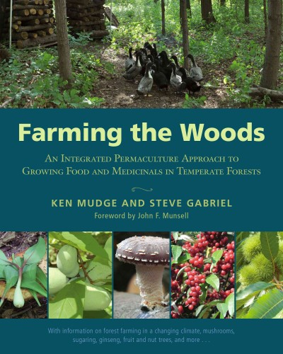 Farming the Woods : An Integrated Permaculture Approach to Growing Food and Medicinals in Temperate Forests by Ken Mudge and Steve Gabriel ; foreword by John F. Munsell