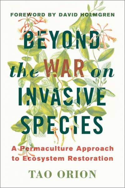 Beyond the war on invasive species : a permaculture approach to ecosystem restoration / Tao Orion ; foreword by David Holmgren