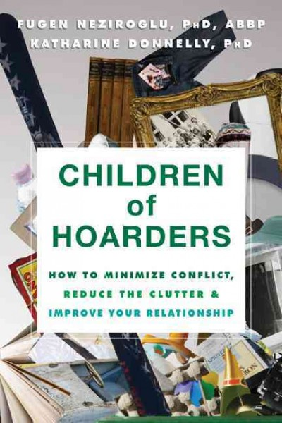 Children of hoarders : how to minimize conflict, reduce the clutter, and improve your relationship / Fugen Neziroglu, PhD, ABBP, ABPP, and Katharine Donnelly, PhD