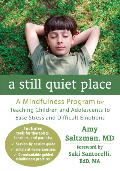 A still quiet place : a mindfulness program for teaching children and adolescents to ease stress and difficult emotions / Amy Saltzman, MD