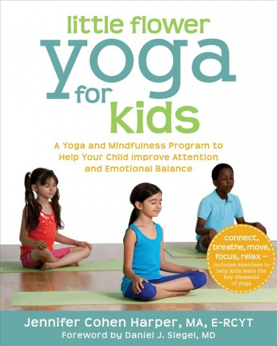 Little flower yoga for kids : a yoga and mindfulness program to help your child improve attention and emotional balance / Jennifer Cohen Harper, MA, E-RCYT
