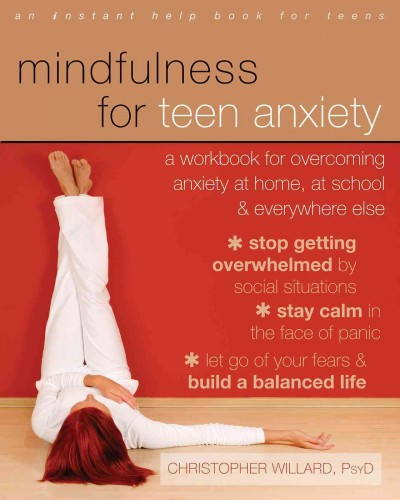 Mindfulness for teen anxiety : a workbook for overcoming anxiety at home, at school, and everywhere else / Christopher Willard, PsyD